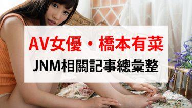 AV女優【橋本有菜】JNM相關記事總彙整