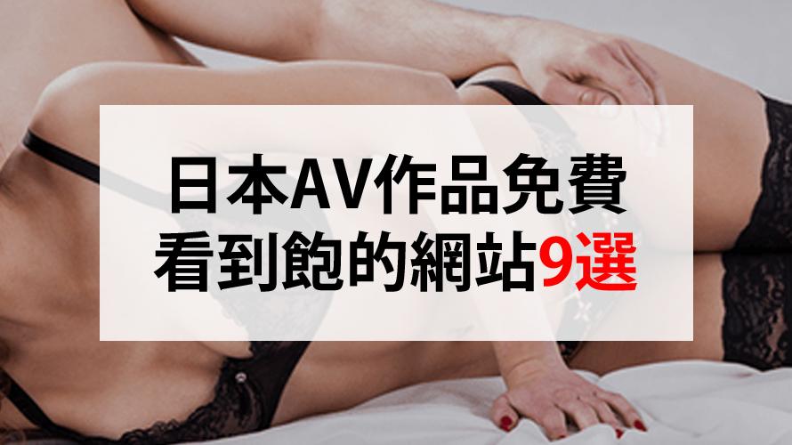日本AV免費看到飽的網站9選「禁忌大絕」